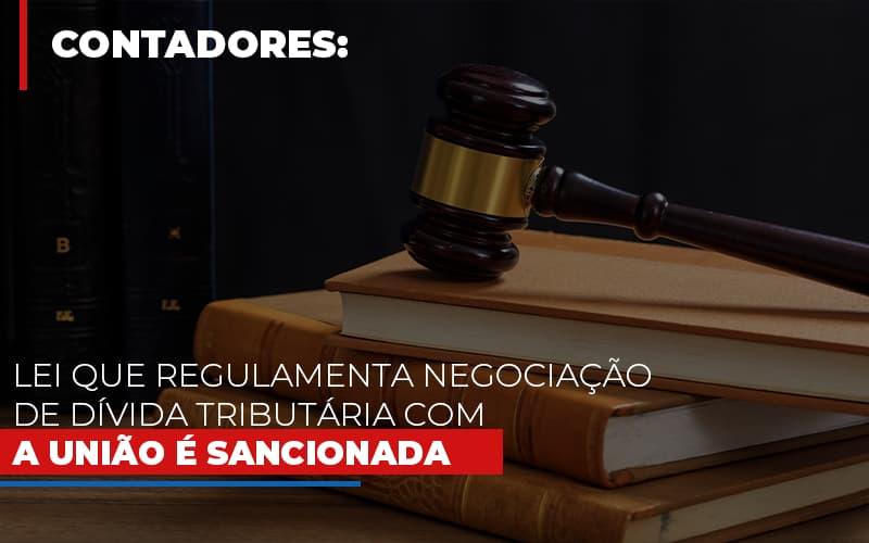 lei-que-regulamenta-negociacao-de-divida-tributaria-com-a-uniao-e-sancionada - Lei que regulamenta negociação de dívida tributária com a União é sancionada