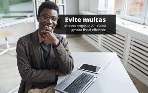 Evite Multas Em Seu Negocio Com Uma Gestao Fiscal Eficiente Post (1) - Quero montar uma empresa - Como realizar uma gestão fiscal eficiente?
